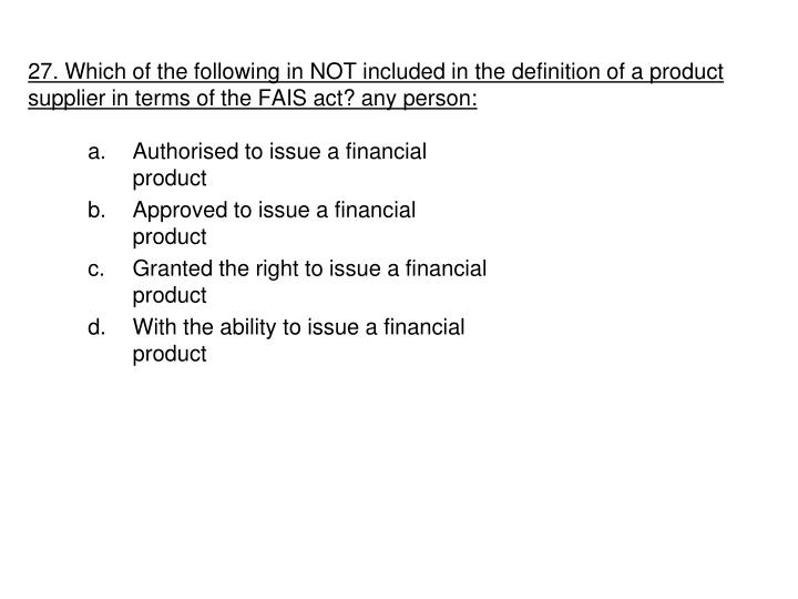 27. Which of the following in NOT included in the definition of a product supplier in terms of the FAIS act? any person: