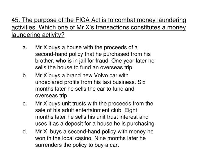 45. The purpose of the FICA Act is to combat money laundering activities. Which one of