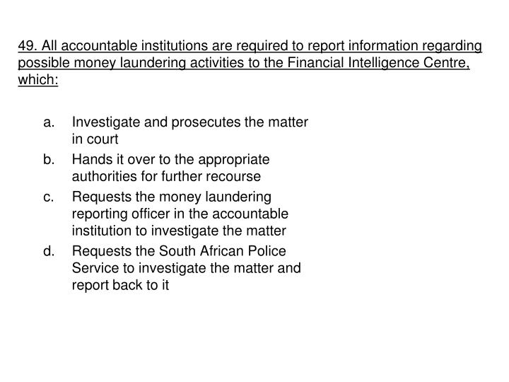 49. All accountable institutions are required to report information regarding possible money laundering activities to the Financial Intelligence Centre, which: