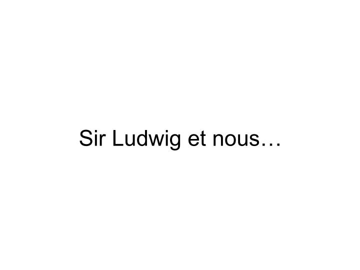 Sir Ludwig et nous…
