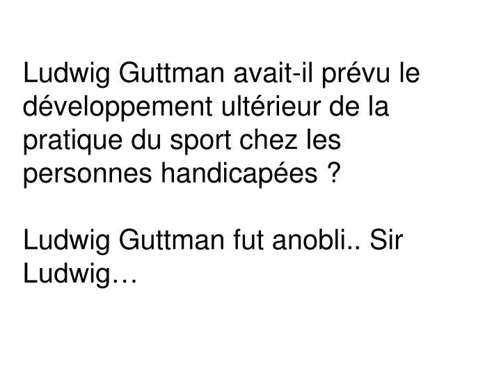 Ludwig Guttman avait-il prévu le développement ultérieur de la pratique du sport chez les personnes handicapées ?
