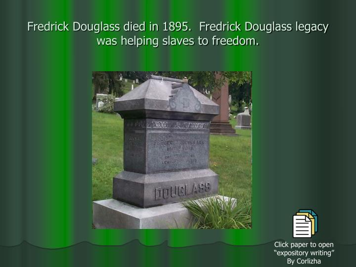 Fredrick Douglass died in 1895.  Fredrick Douglass legacy was helping slaves to freedom.