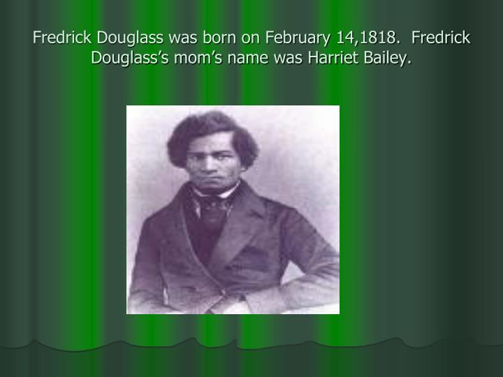 Fredrick douglass was born on february 14 1818 fredrick douglass s mom s name was harriet bailey