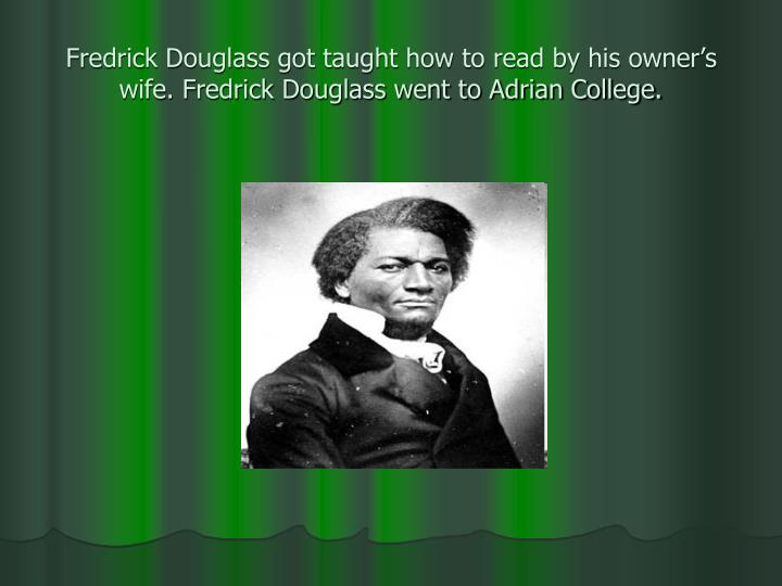 Fredrick Douglass got taught how to read by his owner's wife. Fredrick Douglass went to Adrian College.
