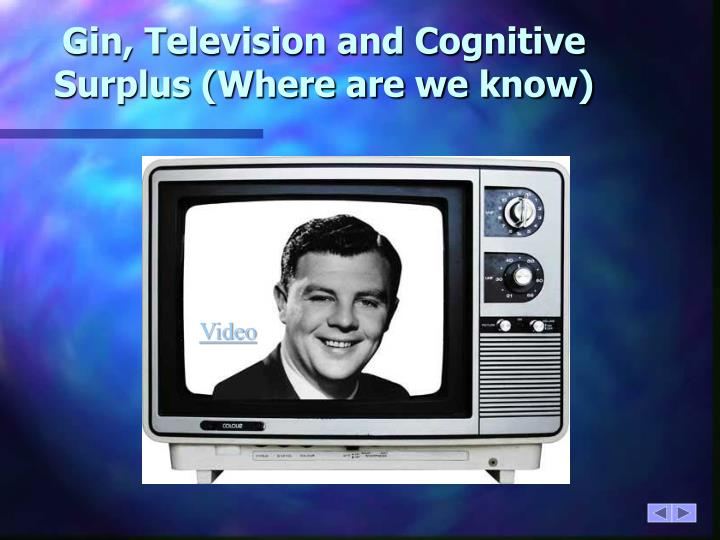 Gin, Television and Cognitive Surplus (Where are we know)