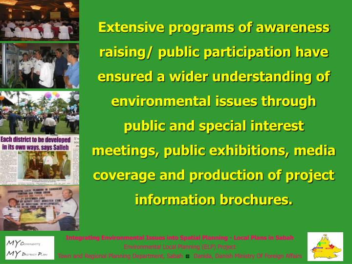 Extensive programs of awareness raising/ public participation have ensured a wider understanding of environmental issues through public and special interest meetings, public exhibitions, media coverage and production of project information brochures.