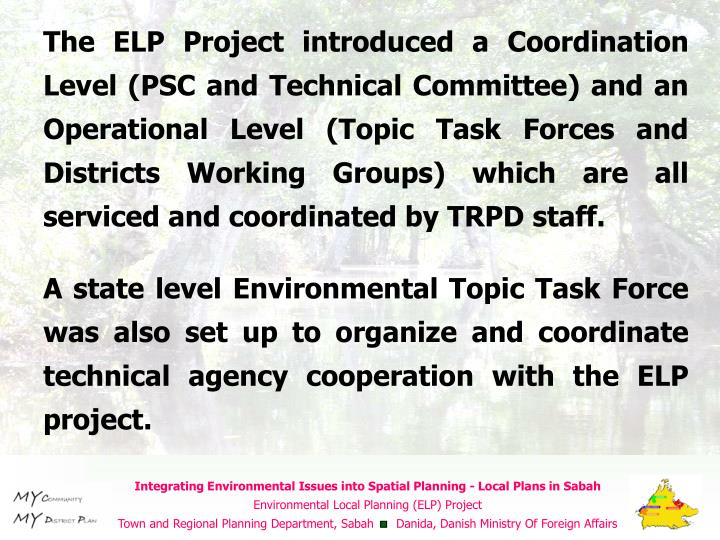 The ELP Project introduced a Coordination Level (PSC and Technical Committee) and an Operational Level (Topic Task Forces and Districts Working Groups) which are all serviced and coordinated by TRPD staff.