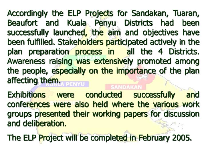Accordingly the ELP Projects for Sandakan, Tuaran, Beaufort and Kuala Penyu Districts had been successfully launched, the aim and objectives have been fulfilled. Stakeholders participated actively in the plan preparation process in  all the 4 Districts. Awareness raising was extensively promoted among the people, especially on the importance of the plan affecting them.