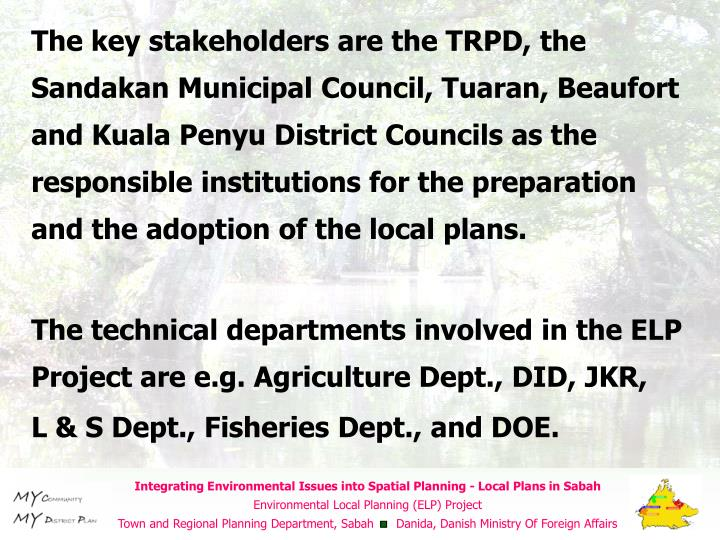 The key stakeholders are the TRPD, the Sandakan Municipal Council, Tuaran, Beaufort and Kuala Penyu District Councils as the responsible institutions for the preparation and the adoption of the local plans.