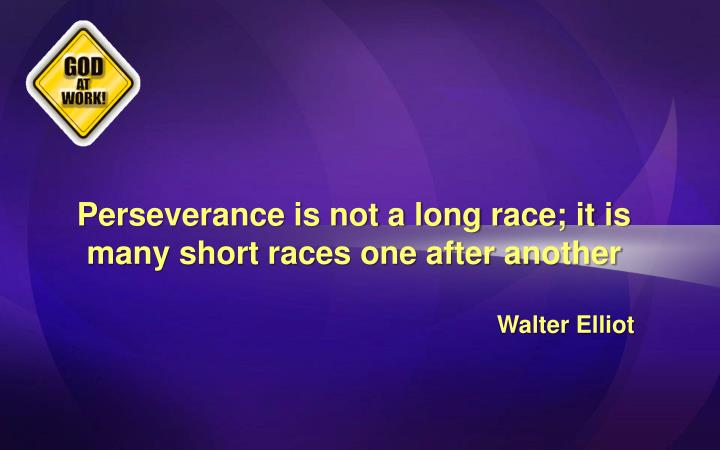 Perseverance is not a long race; it is many short races one after another