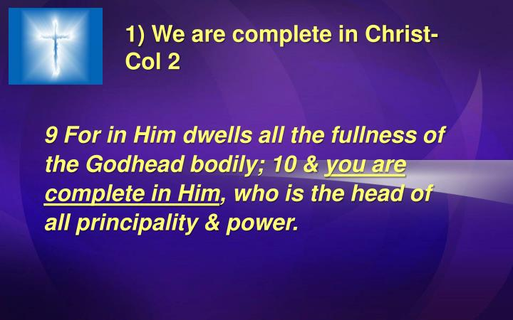1) We are complete in Christ- Col 2