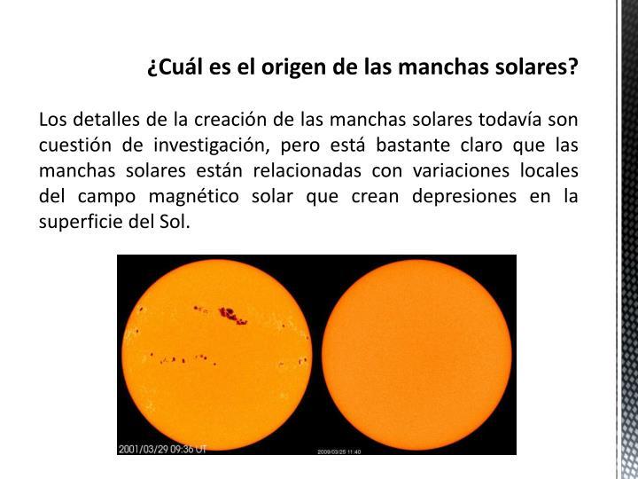 Los detalles de la creación de las manchas solares todavía son cuestión de investigación, pero está bastante claro que las manchas solares están relacionadas con variaciones locales del campo magnético solar que crean depresiones en la superficie del Sol.