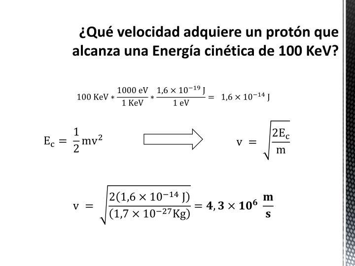 ¿Qué velocidad adquiere un protón que alcanza una Energía cinética de 100 KeV?