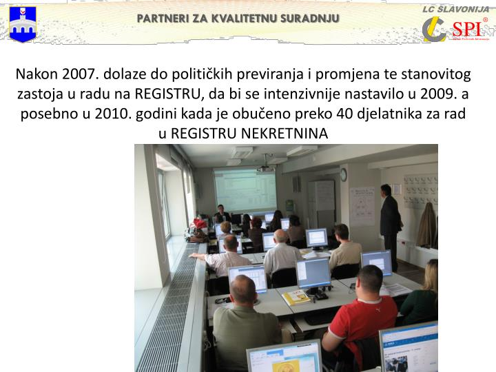 Nakon 2007. dolaze do političkih previranja i promjena te stanovitog zastoja u radu na REGISTRU, da bi se intenzivnije nastavilo u 2009. a posebno u 2010. godini kada je obučeno preko 40 djelatnika za rad u REGISTRU NEKRETNINA