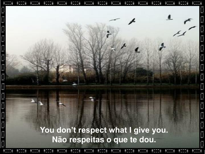 You don't respect what I give you.