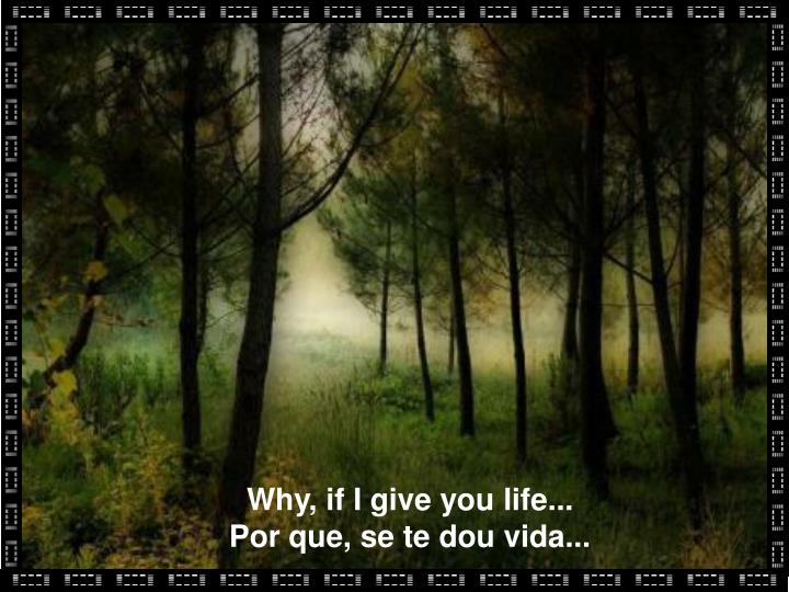 Why, if I give you life...