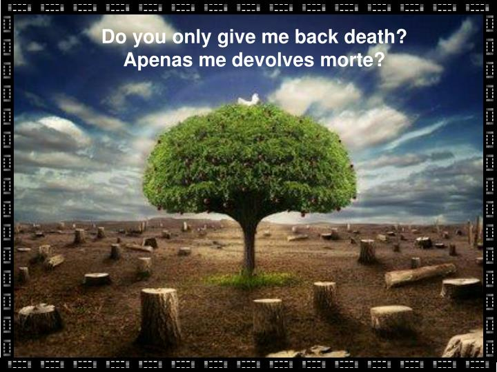 Do you only give me back death?