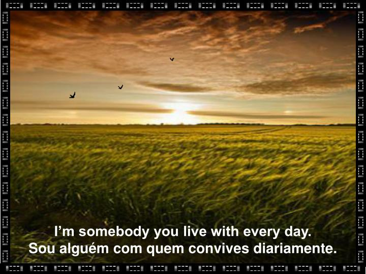 I'm somebody you live with every day.