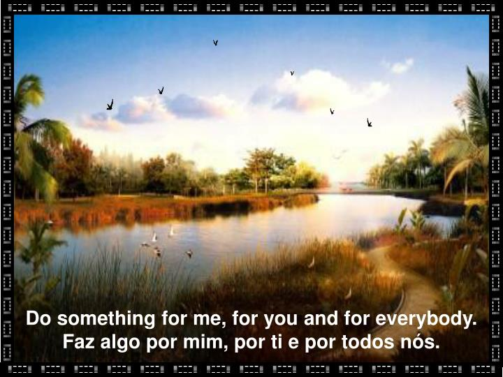 Do something for me, for you and for everybody.
