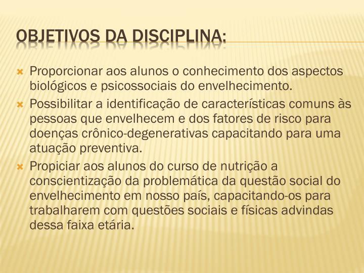 Proporcionar aos alunos o conhecimento dos aspectos biológicos e psicossociais do envelhecimento.