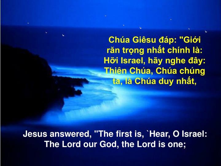 """Chúa Giêsu đáp:""""Giới răn trọng nhất chính là: Hỡi Israel, hãy nghe đây: Thiên Chúa, Chúa chúng ta, là Chúa duy nhất,"""