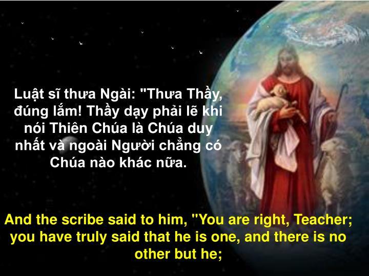 """Luật sĩ thưa Ngài: """"Thưa Thầy, đúng lắm! Thầy dạy phải lẽ khi nói Thiên Chúa là Chúa duy nhất và ngoài Người chẳng có Chúa nào khác nữa."""