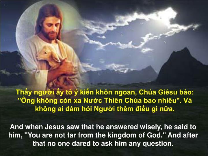 """Thấy người ấy tỏ ý kiến khôn ngoan, Chúa Giêsu bảo: """"Ông không còn xa Nước Thiên Chúa bao nhiêu"""". Và không ai dám hỏi Người thêm điều gì nữa."""