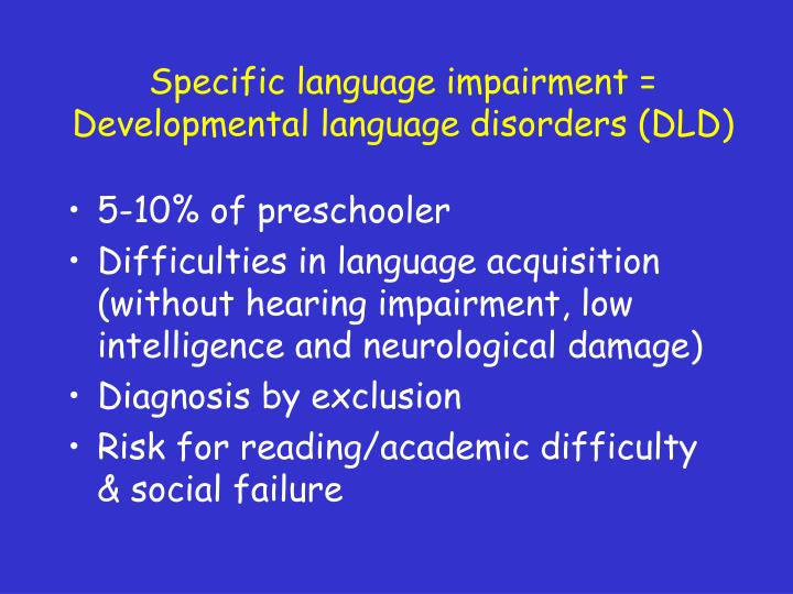 Specific language impairment = Developmental language disorders (DLD)