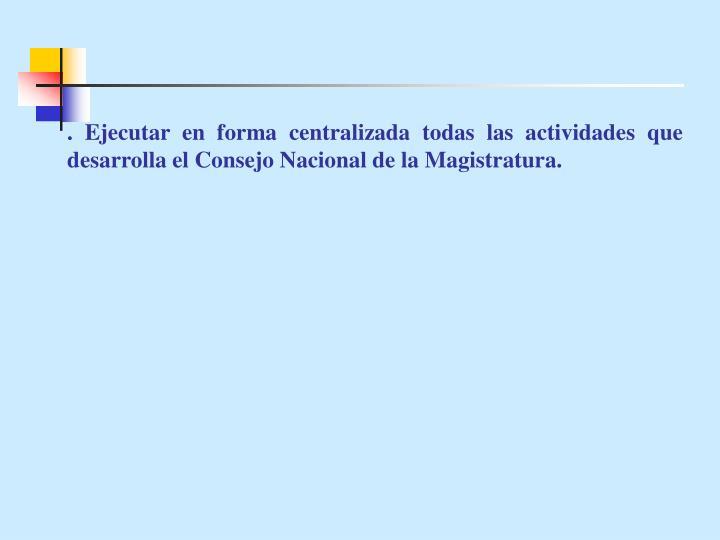 . Ejecutar en forma centralizada todas las actividades que desarrolla el Consejo Nacional de la Magistratura.