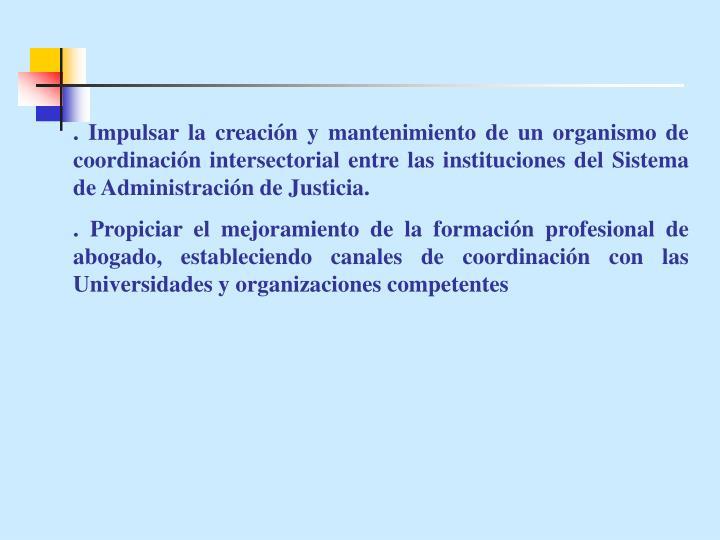 . Impulsar la creación y mantenimiento de un organismo de coordinación intersectorial entre las instituciones del Sistema de Administración de Justicia.