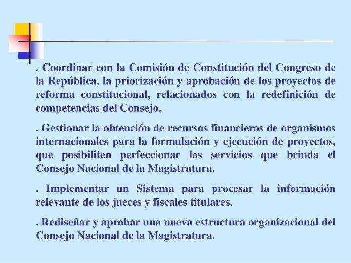 . Coordinar con la Comisión de Constitución del Congreso de la República, la priorización y aprobación de los proyectos de reforma constitucional, relacionados con la redefinición de competencias del Consejo.