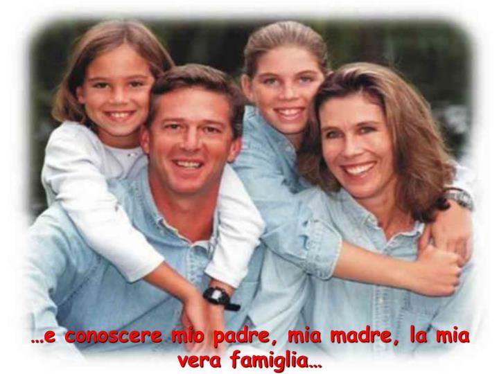 …e conoscere mio padre, mia madre, la mia vera famiglia…