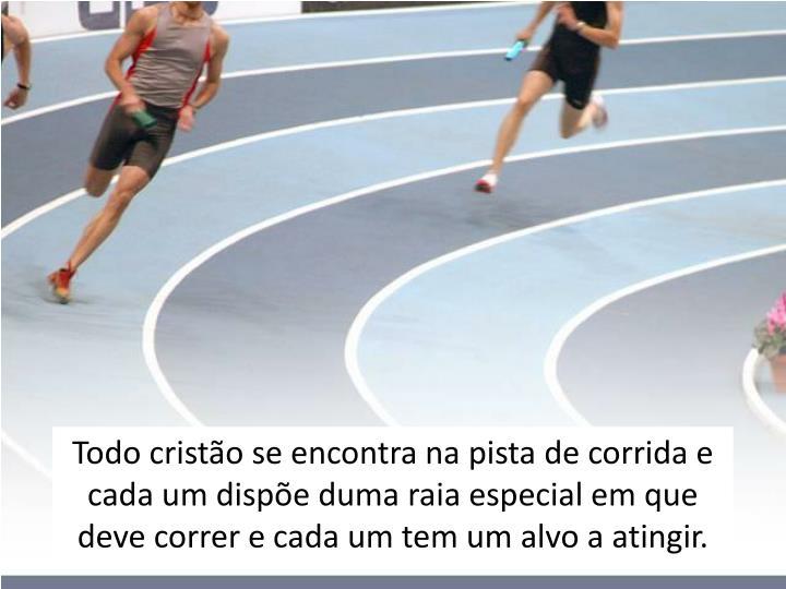 Todo cristão se encontra na pista de corrida e cada um dispõe duma raia especial em que deve correr e cada um tem um alvo a atingir.