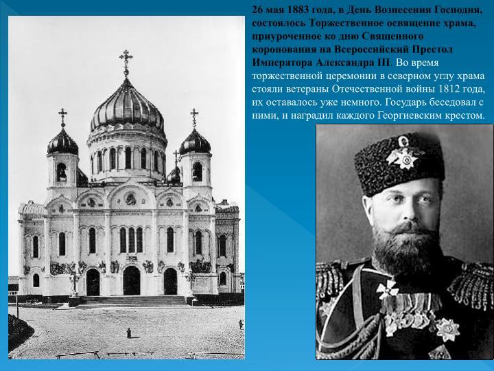 26 мая 1883 года, в День Вознесения Господня, состоялось Торжественное освящение храма, приуроченное ко дню Священного коронования на Всероссийский Престол Императора Александра III