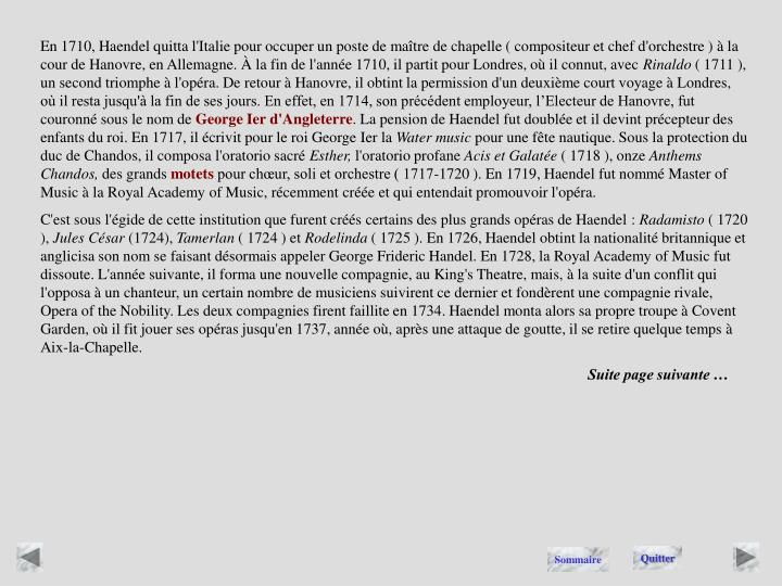 En 1710, Haendel quitta l'Italie pour occuper un poste de maître de chapelle ( compositeur et chef d'orchestre ) à la cour de Hanovre, en Allemagne. À la fin de l'année 1710, il partit pour Londres, où il connut, avec