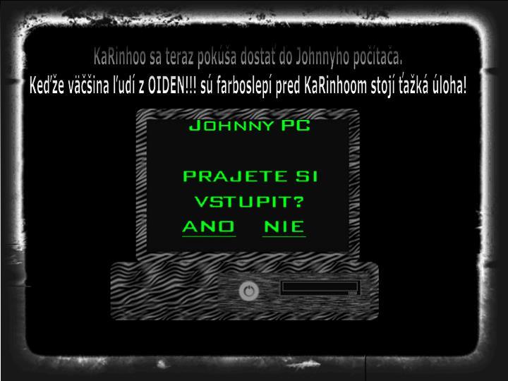 KaRinhoo sa teraz pokúša dostať do Johnnyho počítača.
