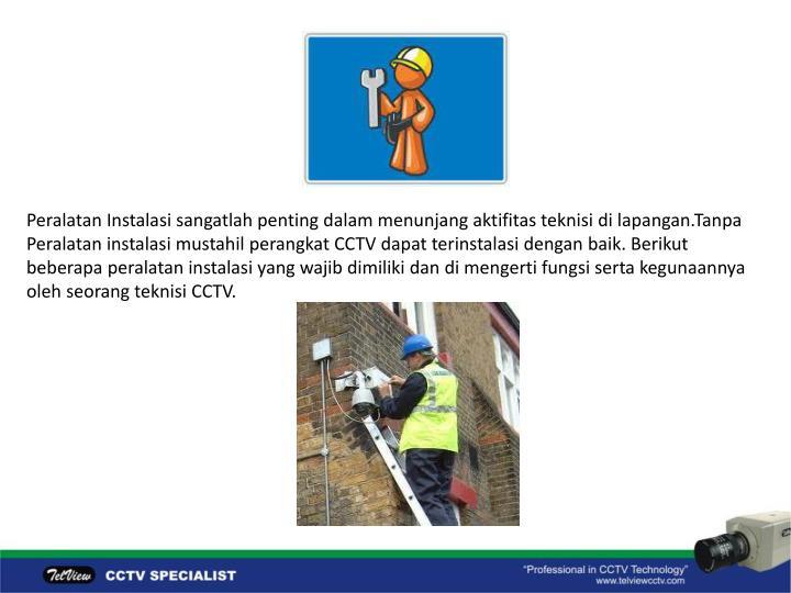 Peralatan Instalasi sangatlah penting dalam menunjang aktifitas teknisi di lapangan.Tanpa Peralatan instalasi mustahil perangkat CCTV dapat terinstalasi dengan baik. Berikut beberapa peralatan instalasi yang wajib dimiliki dan di mengerti fungsi serta kegunaannya oleh seorang teknisi CCTV.