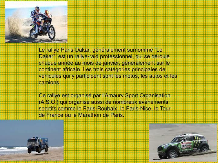 """Le rallye Paris-Dakar, généralement surnommé """"Le Dakar"""", est un rallye-raid professionnel, qui se déroule chaque année au mois de janvier, généralement sur le continent africain. Les trois catégories principales de véhicules qui y participent sont les motos, les autos et les camions."""