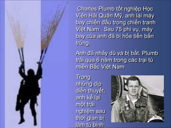 Charles Plumb tt nghip Hc Vin Hi Qun M, anh li my bay chin u trong chin tranh Vit Nam . Sau 75 phi v, my bay ca anh  b ha tin bn trng.