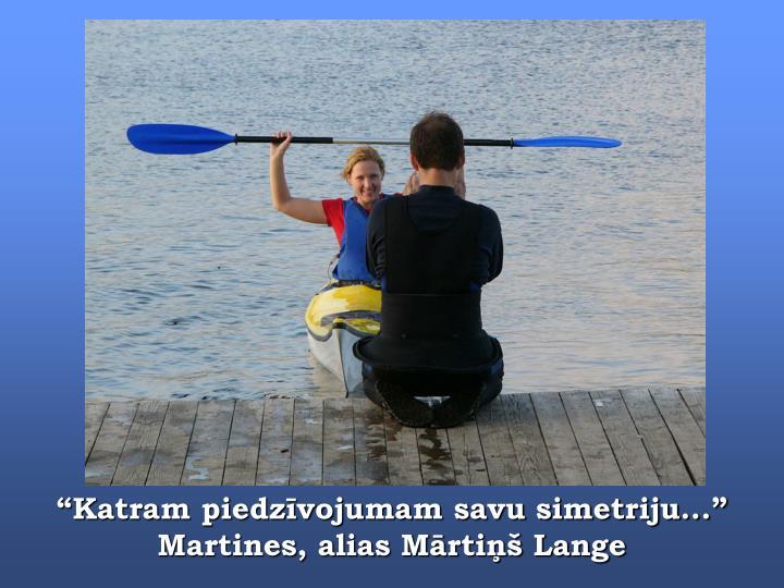 """""""Katram piedzīvojumam savu simetriju..."""" Martines, alias Mārtiņš Lange"""