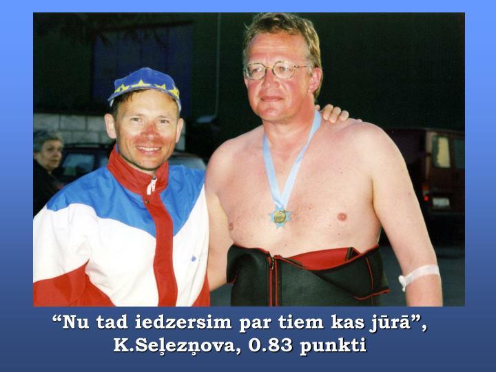 """""""Nu tad iedzersim par tiem kas jūrā"""", K.Seļezņova, 0.83 punkti"""
