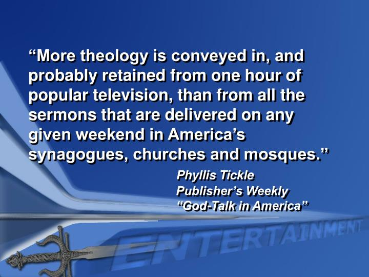 """More theology is conveyed in, and probably retained from one hour of popular television, than from all the sermons that are delivered on any given weekend in America's synagogues, churches and mosques."""