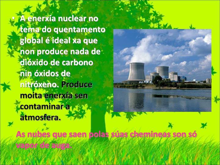 A enerxía nuclear no tema do quentamento  global é ideal xa que non produce nada de dióxido de carbono nin óxidos de nitróxeno.