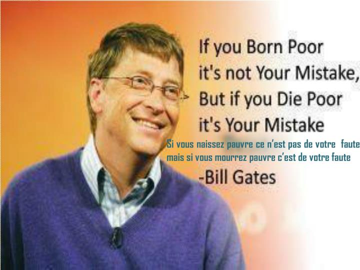 Si vous naissez pauvre ce n'est pas de votre  faute, mais si vous mourrez pauvre c'est de votre faute