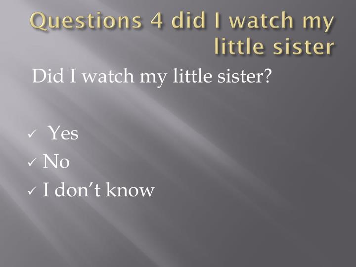 Questions 4 did I watch my little sister
