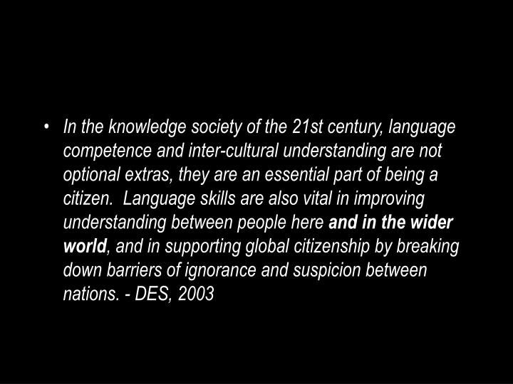 In the knowledge society of the 21st century, language competence and inter-cultural understanding are not optional extras, they are an essential part of being a citizen.  Language skills are also vital in improving understanding between people here