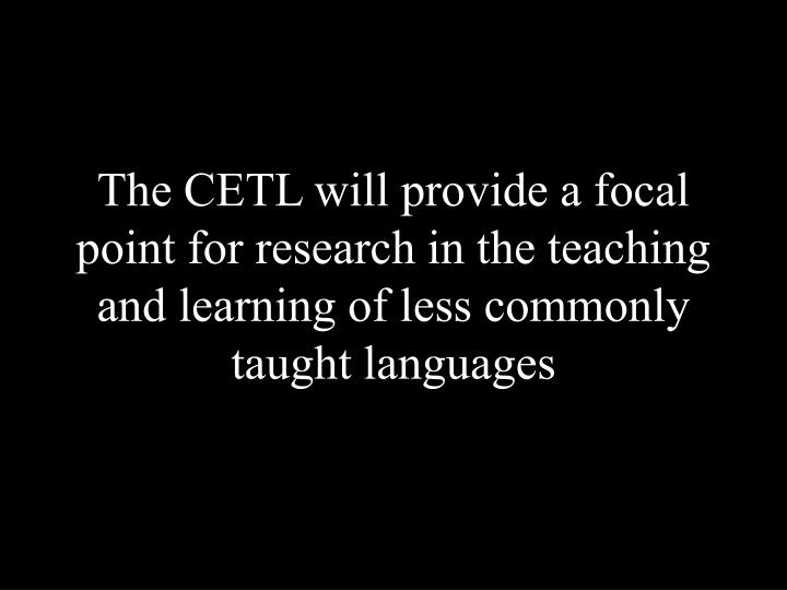 The CETL will provide a focal point for research in the teaching and learning of less commonly taught languages