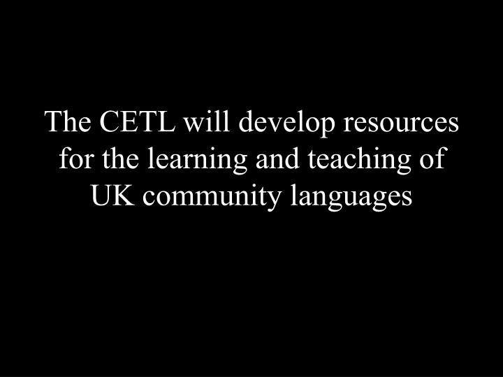 The CETL will develop resources for the learning and teaching of UK community languages