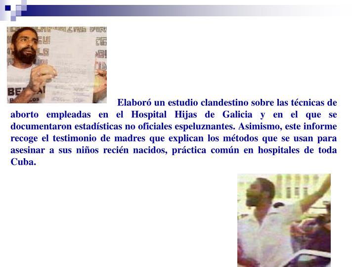 Elaboró un estudio clandestino sobre las técnicas de aborto empleadas en el Hospital Hijas de Galicia y en el que se documentaron estadísticas no oficiales espeluznantes. Asimismo, este informe recoge el testimonio de madres que explican los métodos que se usan para asesinar a sus niños recién nacidos, práctica común en hospitales de toda Cuba.