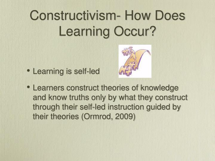 Constructivism- How Does Learning Occur?